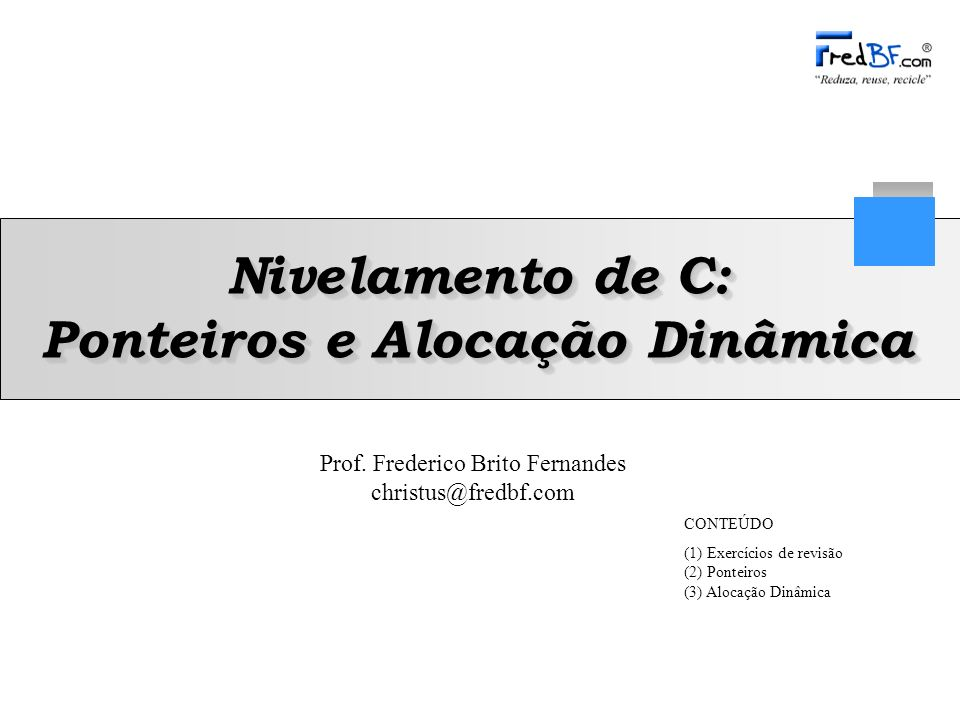Prof. Frederico Brito Fernandes christus@fredbf.com Nivelamento de C: Ponteiros e Alocação Dinâmica CONTEÚDO (1) Exercícios de revisão (2) Ponteiros (
