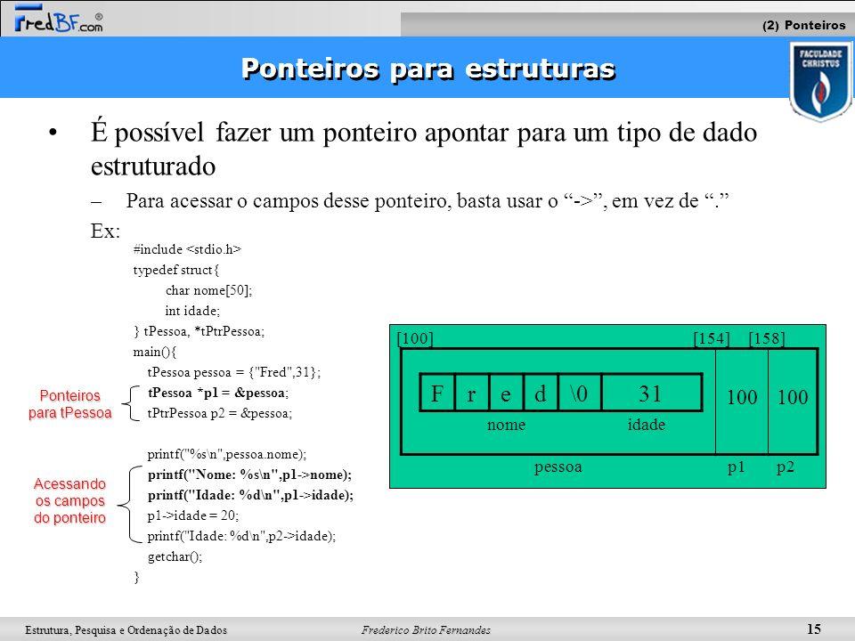 Frederico Brito Fernandes 15 Estrutura, Pesquisa e Ordenação de Dados Ponteiros para estruturas É possível fazer um ponteiro apontar para um tipo de d