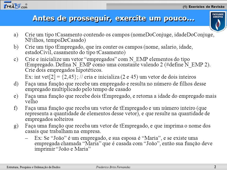 Frederico Brito Fernandes 2 Estrutura, Pesquisa e Ordenação de Dados Antes de prosseguir, exercite um pouco... a)Crie um tipo tCasamento contendo os c