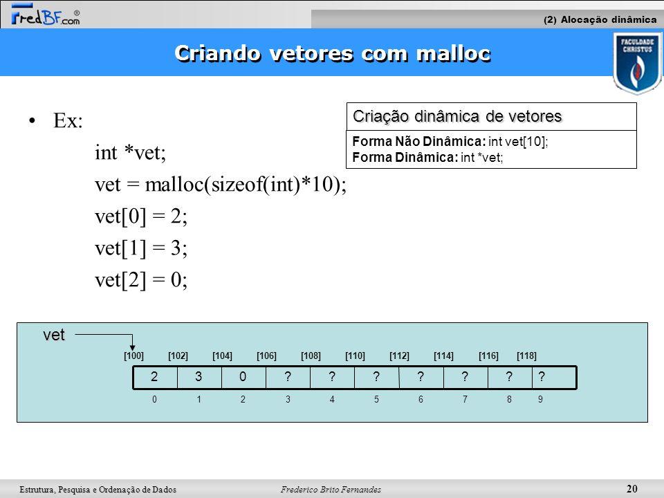 Frederico Brito Fernandes 20 Estrutura, Pesquisa e Ordenação de Dados Ex: int *vet; vet = malloc(sizeof(int)*10); vet[0] = 2; vet[1] = 3; vet[2] = 0;