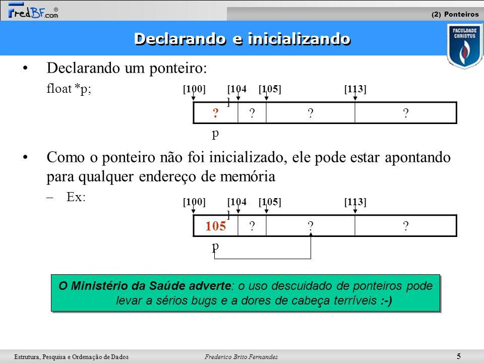 Frederico Brito Fernandes 5 Estrutura, Pesquisa e Ordenação de Dados Declarando e inicializando Declarando um ponteiro: float *p; Como o ponteiro não