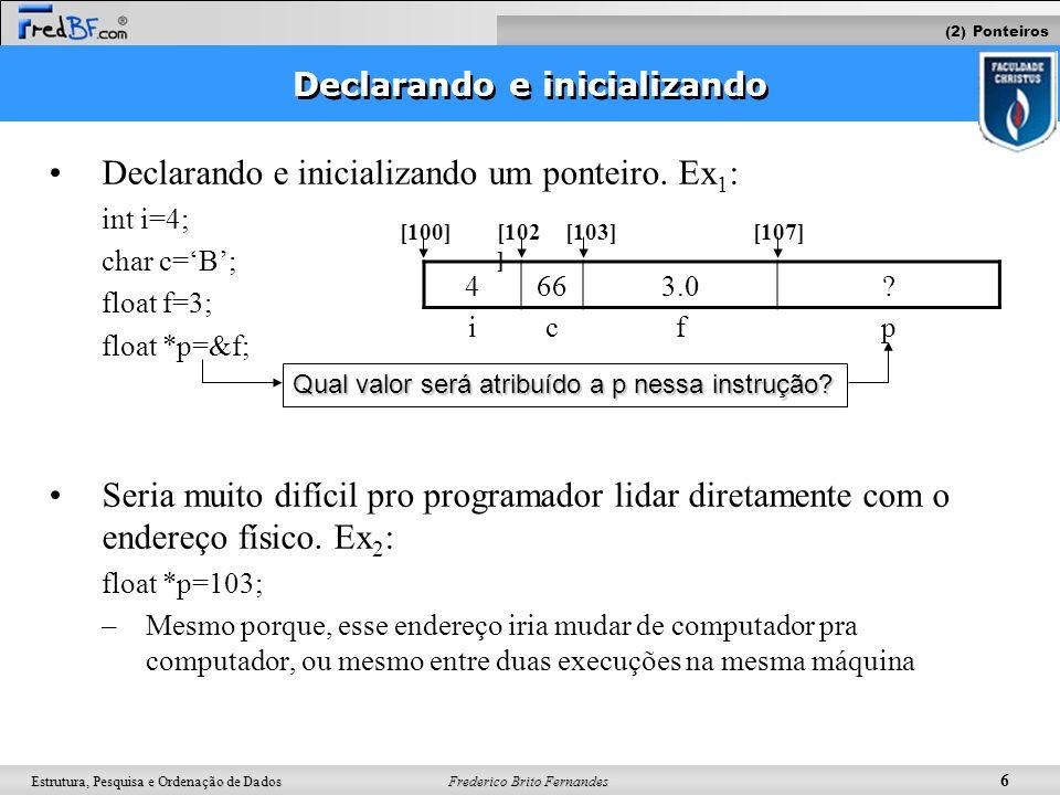 Frederico Brito Fernandes 7 Estrutura, Pesquisa e Ordenação de Dados Mudando o endereço Dada as declarações e inicializações abaixo: Ex 1 : int i=4; int k=C; float f=3; int *p=&i; É possível fazer o ponteiro apontar para outro endereço: Ex 1 : (continuação) p = &k; O que acontece abaixo.