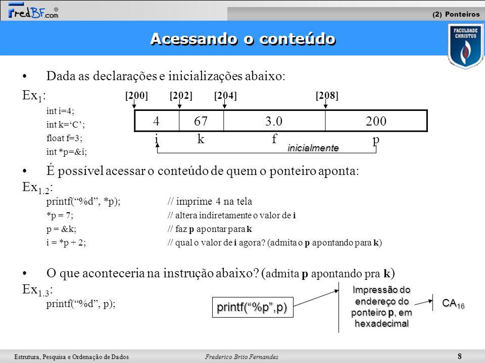 Frederico Brito Fernandes 9 Estrutura, Pesquisa e Ordenação de Dados Acessando o conteúdo Diferença entre inicialização e acesso ao conteúdo de um ponteiro: –O caractere * (asterisco) é usado tanto para : acessar o conteúdo de quem o ponteiro aponta declarar e inicializar ponteiros Ex: int i=4; int k=A; float f=3; int *p=&i;// inicialização de p, indicando que ele deve apontar para o endereço de i *p = 1;// acesso ao conteúdo de quem p aponta, ou seja, modifica i indiretamente 4653.0200 [200][202][204][208] ikfp (2) Ponteiros