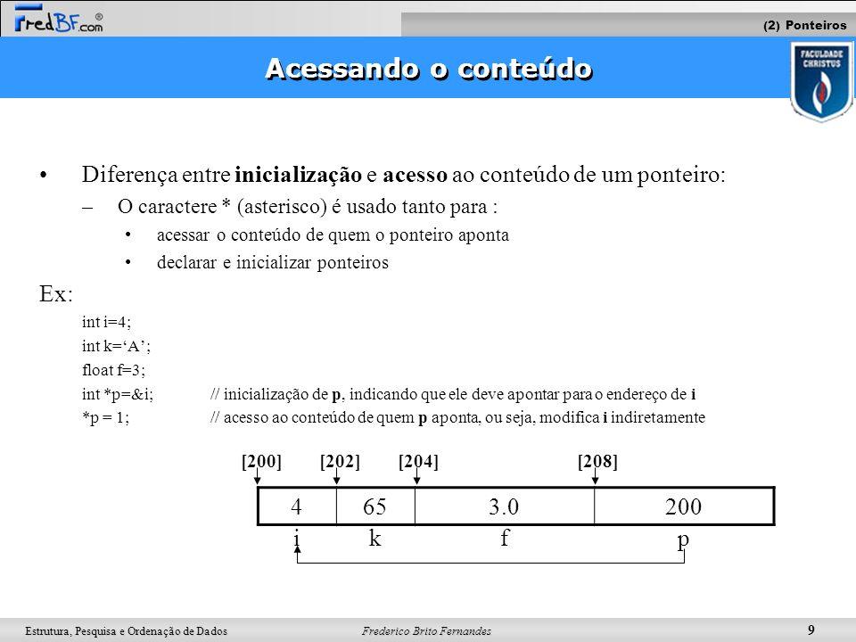 Frederico Brito Fernandes 20 Estrutura, Pesquisa e Ordenação de Dados Ex: int *vet; vet = malloc(sizeof(int)*10); vet[0] = 2; vet[1] = 3; vet[2] = 0; ???????032 9876543210 [118][116][114][112][110][108][106][104][102][100]vet Criação dinâmica de vetores Forma Não Dinâmica: int vet[10]; Forma Dinâmica: int *vet; (2) Alocação dinâmica Criando vetores com malloc