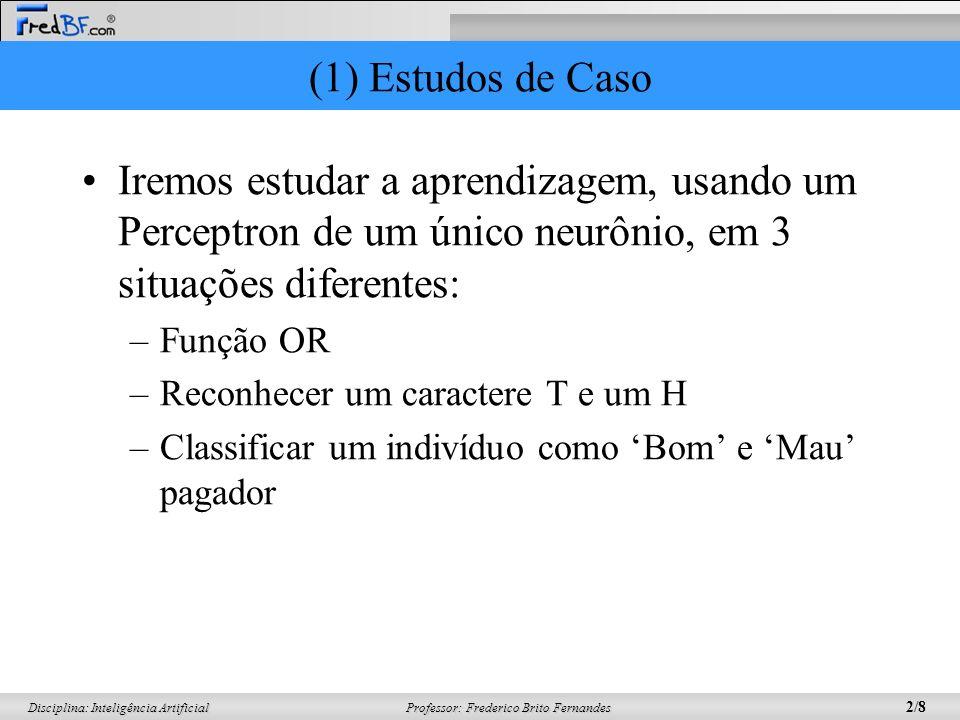 Professor: Frederico Brito Fernandes 3/8 Disciplina: Inteligência Artificial (1) Estudos de Caso Para realizar o treinamento em cada caso, lembre-se das fórmulas: –Soma Ponderada = –Se (Soma Ponderada>=0), então y(t) = 1 Se (Soma Ponderada<0), então y(t) = 0 –e(t) = d(t) – y(t) –w(t+1) = w(t)+η*e(t)*x(t) x i w i i = 1 n Função de Ativação Passo