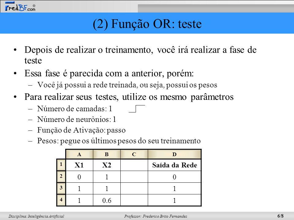 Professor: Frederico Brito Fernandes 6/8 Disciplina: Inteligência Artificial (2) Função OR: teste Depois de realizar o treinamento, você irá realizar a fase de teste Essa fase é parecida com a anterior, porém: –Você já possui a rede treinada, ou seja, possui os pesos Para realizar seus testes, utilize os mesmo parâmetros –Número de camadas: 1 –Número de neurônios: 1 –Função de Ativação: passo –Pesos: pegue os últimos pesos do seu treinamento ABCD 1 X1X2Saída da Rede 2 010 3 111 4 10.61