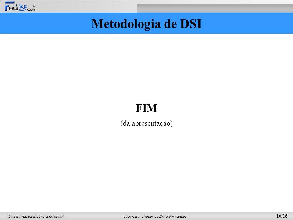 Professor: Frederico Brito Fernandes 10/18 Disciplina: Inteligência Artificial Metodologia de DSI FIM (da apresentação)