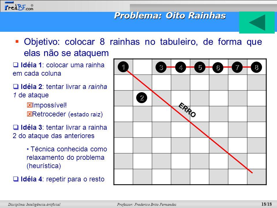Professor: Frederico Brito Fernandes 18/18 Disciplina: Inteligência Artificial Problema: Oito Rainhas Objetivo: colocar 8 rainhas no tabuleiro, de for
