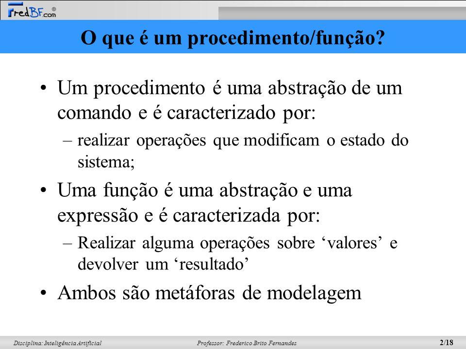 Professor: Frederico Brito Fernandes 2/18 Disciplina: Inteligência Artificial O que é um procedimento/função? Um procedimento é uma abstração de um co