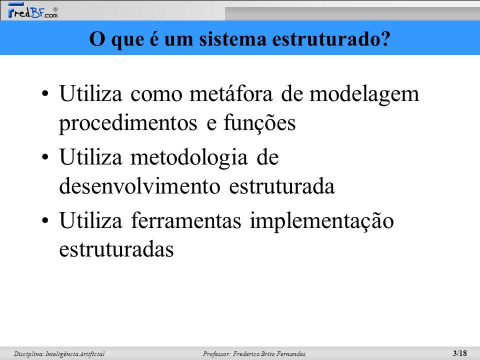 Professor: Frederico Brito Fernandes 3/18 Disciplina: Inteligência Artificial Utiliza como metáfora de modelagem procedimentos e funções Utiliza metod