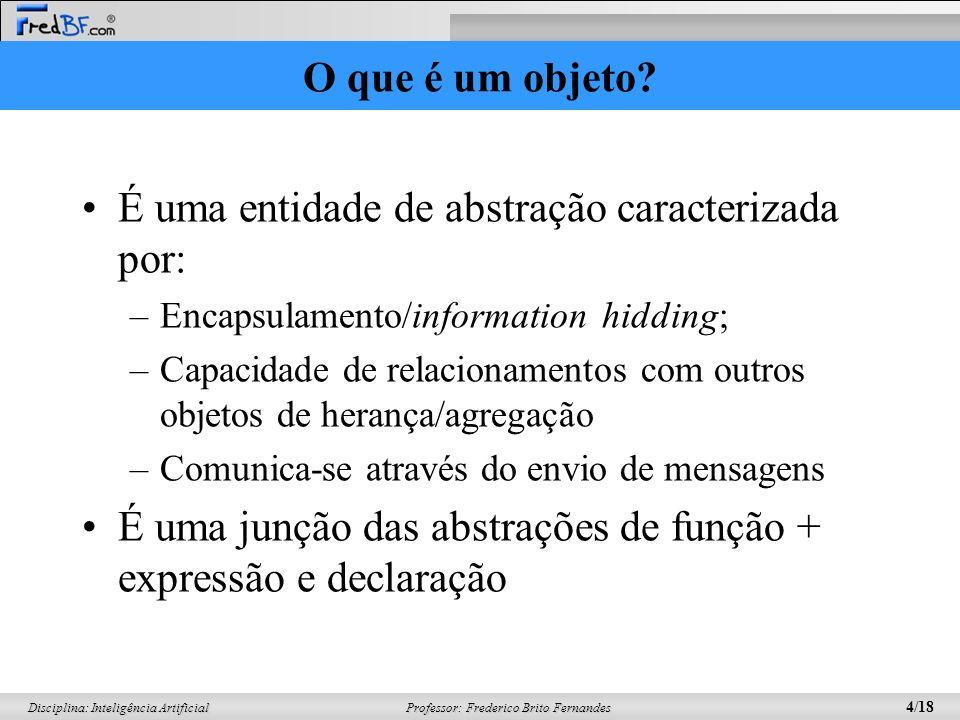 Professor: Frederico Brito Fernandes 4/18 Disciplina: Inteligência Artificial O que é um objeto? É uma entidade de abstração caracterizada por: –Encap