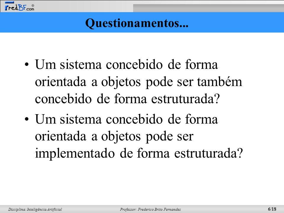 Professor: Frederico Brito Fernandes 6/18 Disciplina: Inteligência Artificial Questionamentos... Um sistema concebido de forma orientada a objetos pod