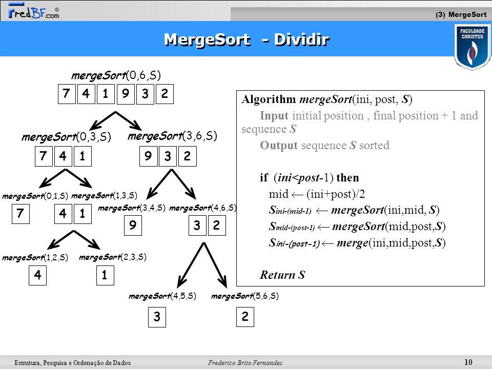 Frederico Brito Fernandes 10 Estrutura, Pesquisa e Ordenação de Dados MergeSort - Dividir Algorithm mergeSort(ini, post, S) Input initial position, fi