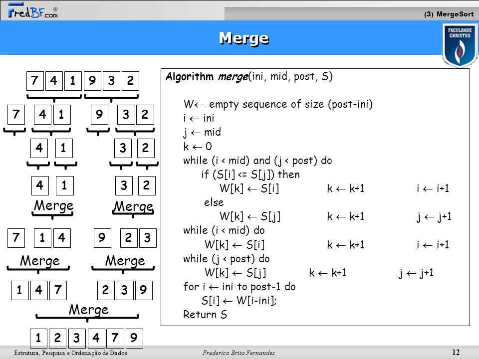 Frederico Brito Fernandes 12 Estrutura, Pesquisa e Ordenação de Dados Merge Algorithm merge(ini, mid, post, S) W empty sequence of size (post-ini) i i