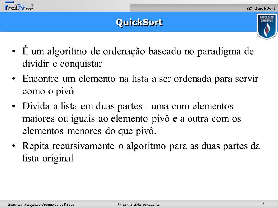 Frederico Brito Fernandes 5 Estrutura, Pesquisa e Ordenação de Dados Pseudocódigo Algorithm Quicksort(inicio, fim, v) Input initial position, final position, a sequence v Output the sequence v sorted if (inicio >= fim) then return; indicePivo Partition(inicio, fim, v) Quicksort(inicio, indicePivo-1, v) Quicksort(indicePivo+1, fim, v) 7 4 1932 Quicksort(0,3,v) Quicksort(5,5,v) Quicksort (0,5,v) Partition (0,5,v) retorna 4 3 4 12 Quicksort(3,3,v) Quicksort(0,1,v) Partition (0,3,v) retorna 2 9 1 2 3 4 12 7 9 1 3 4 2 Quicksort(0,-1) Quicksort(A,1,1) Partition (0,1,v) retorna 0 2 4 1 2 return (2) QuickSort