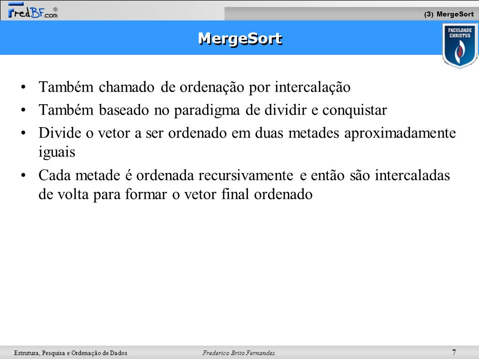 Frederico Brito Fernandes 7 Estrutura, Pesquisa e Ordenação de Dados MergeSort Também chamado de ordenação por intercalação Também baseado no paradigm