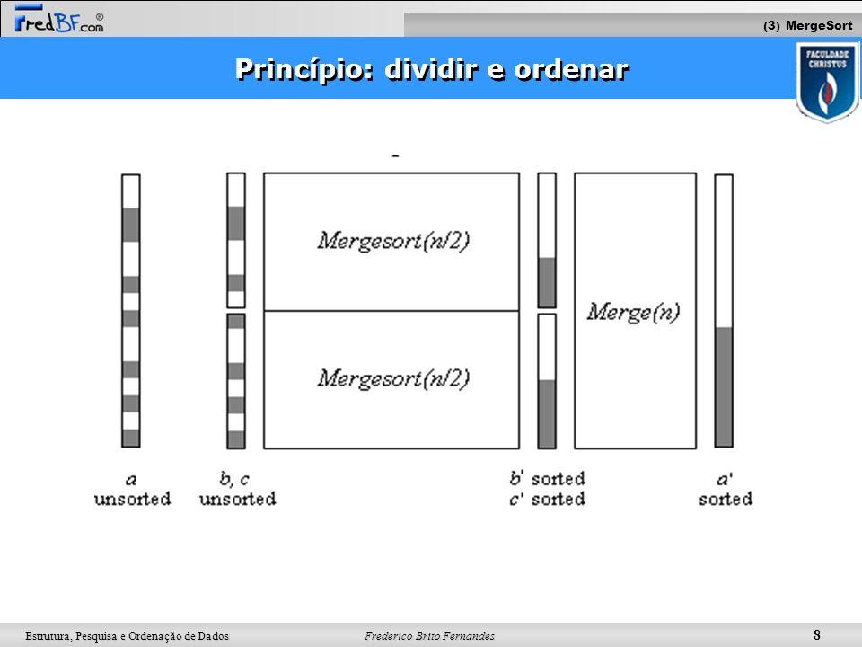 Frederico Brito Fernandes 9 Estrutura, Pesquisa e Ordenação de Dados Exemplo Realizar Merge-sort em uma sequência de entrada S com n elementos consiste de três passos: –Dividir: particionar S em duas sequências S 1 e S 2 de cerca de n 2 elementos cada –Recorrência: aplicar recursivamente a operação Merge-sort em S 1 e S 2 –Conquistar: intercalar S 1 e S 2 em uma única sequência S ordenada Merge 7 4 1932 7 4 1932 4 132 1 4 7239 7 1 4923 4 132 1 2 3479 (3) MergeSort