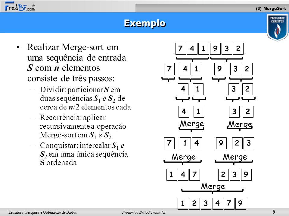 Frederico Brito Fernandes 10 Estrutura, Pesquisa e Ordenação de Dados MergeSort - Dividir Algorithm mergeSort(ini, post, S) Input initial position, final position + 1 and sequence S Output sequence S sorted if (ini<post-1) then mid (ini+post)/2 S ini-(mid-1) mergeSort(ini,mid, S) S mid-(post-1) mergeSort(mid,post,S) S ini-(post-1) merge(ini,mid,post,S) Return S 7 4 1932 7 4 1 932 4 1 32 7 4 1932 mergeSort(0,6,S) mergeSort(0,3,S) mergeSort(3,6,S) mergeSort(0,1,S) mergeSort(1,3,S) mergeSort(4,6,S)mergeSort(3,4,S) mergeSort(1,2,S) mergeSort(2,3,S) mergeSort(5,6,S)mergeSort(4,5,S) (3) MergeSort