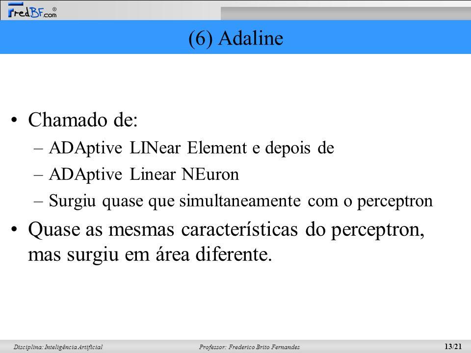 Professor: Frederico Brito Fernandes 13/21 Disciplina: Inteligência Artificial (6) Adaline Chamado de: –ADAptive LINear Element e depois de –ADAptive