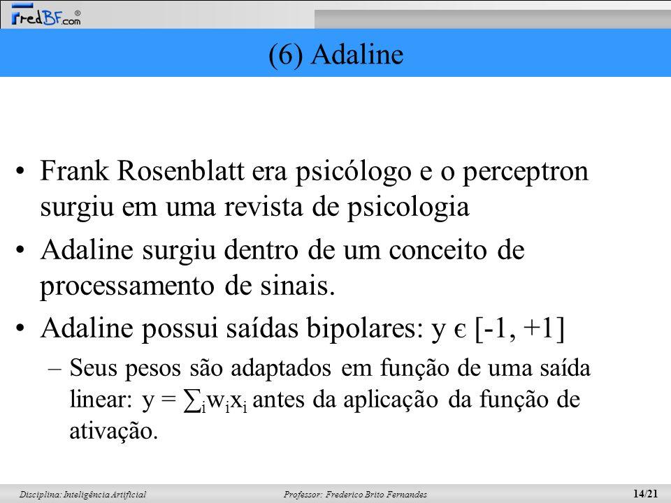 Professor: Frederico Brito Fernandes 14/21 Disciplina: Inteligência Artificial (6) Adaline Frank Rosenblatt era psicólogo e o perceptron surgiu em uma