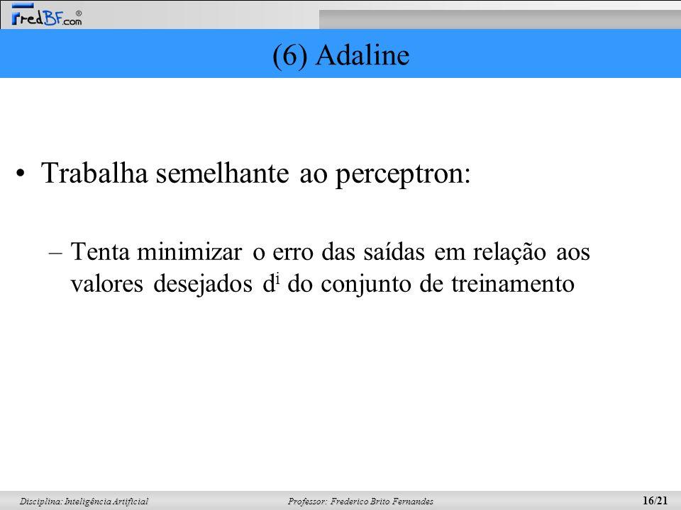 Professor: Frederico Brito Fernandes 16/21 Disciplina: Inteligência Artificial (6) Adaline Trabalha semelhante ao perceptron: –Tenta minimizar o erro