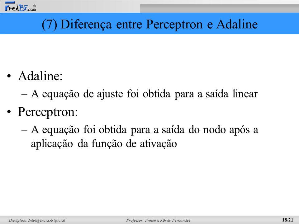 Professor: Frederico Brito Fernandes 18/21 Disciplina: Inteligência Artificial (7) Diferença entre Perceptron e Adaline Adaline: –A equação de ajuste