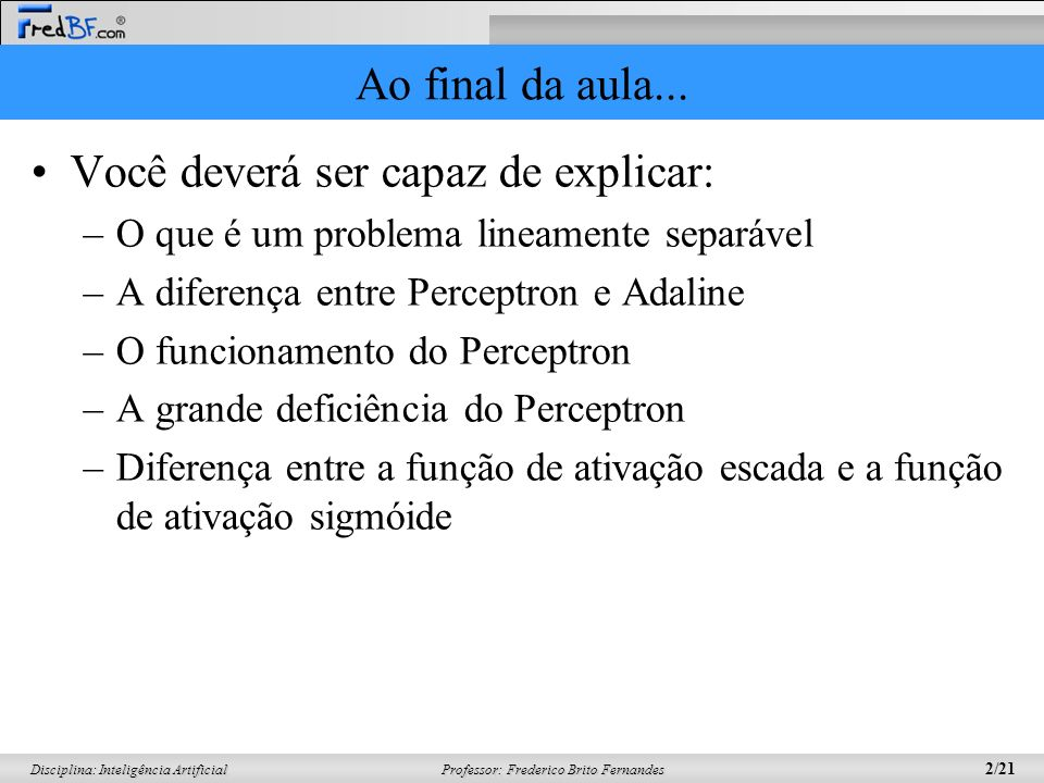 Professor: Frederico Brito Fernandes 13/21 Disciplina: Inteligência Artificial (6) Adaline Chamado de: –ADAptive LINear Element e depois de –ADAptive Linear NEuron –Surgiu quase que simultaneamente com o perceptron Quase as mesmas características do perceptron, mas surgiu em área diferente.
