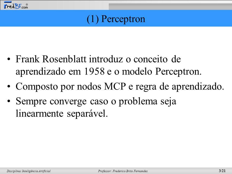 Professor: Frederico Brito Fernandes 3/21 Disciplina: Inteligência Artificial (1) Perceptron Frank Rosenblatt introduz o conceito de aprendizado em 19