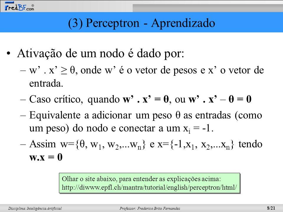 Professor: Frederico Brito Fernandes 9/21 Disciplina: Inteligência Artificial (3) Perceptron - Aprendizado Considere o par de treinamento {x,d} –Saída da rede será y –Erro: e = d – y –y є {0,1} e d є {0,1} –e 0: d =1 e y = 0 ou d = 0 e y =1 –Conclui-se na equação de atualização dos pesos: w(t +1) = w(t ) + ηex(t )