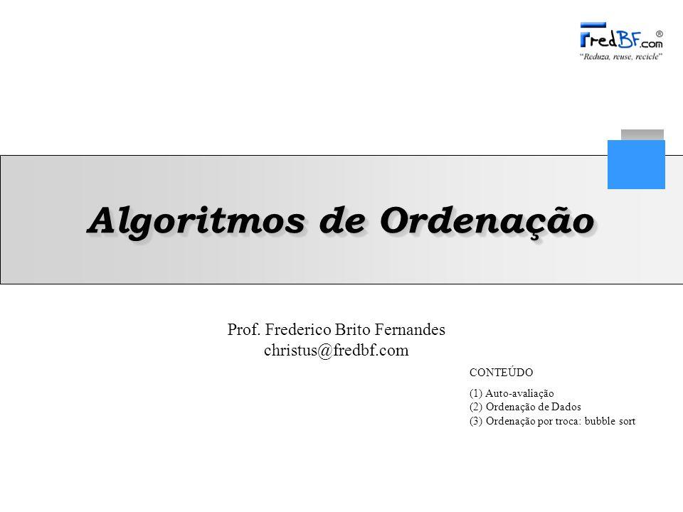 Prof. Frederico Brito Fernandes christus@fredbf.com Algoritmos de Ordenação CONTEÚDO (1) Auto-avaliação (2) Ordenação de Dados (3) Ordenação por troca