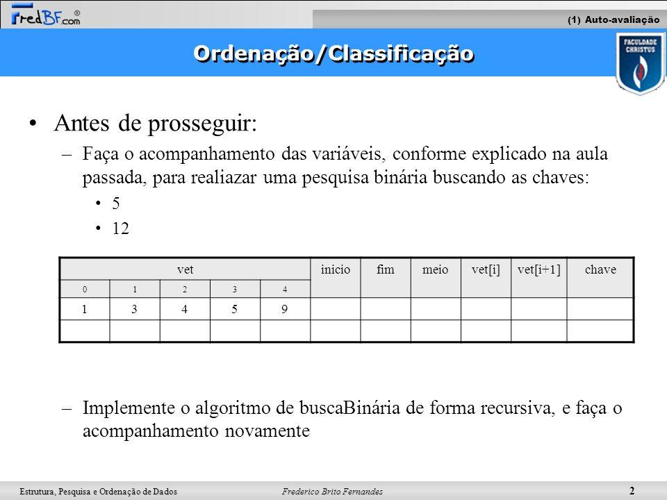 Frederico Brito Fernandes 2 Estrutura, Pesquisa e Ordenação de Dados Ordenação/Classificação Antes de prosseguir: –Faça o acompanhamento das variáveis