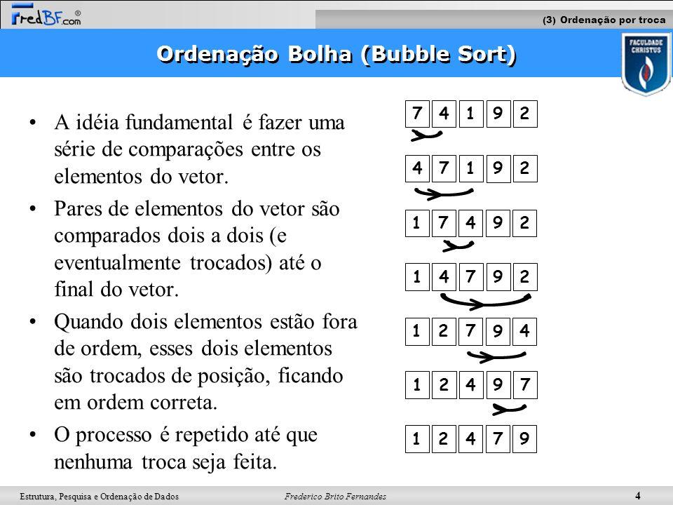 Frederico Brito Fernandes 4 Estrutura, Pesquisa e Ordenação de Dados Ordenação Bolha (Bubble Sort) A idéia fundamental é fazer uma série de comparaçõe