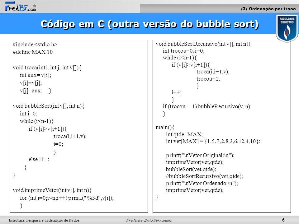 Frederico Brito Fernandes 6 Estrutura, Pesquisa e Ordenação de Dados Código em C (outra versão do bubble sort) #include #define MAX 10 void troca(int