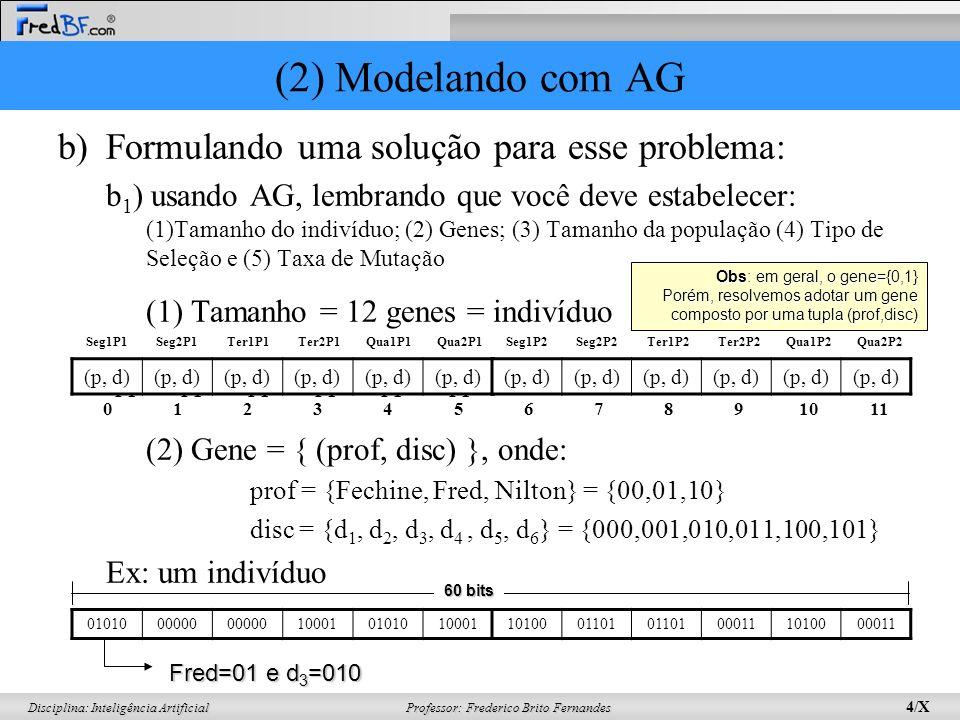 Professor: Frederico Brito Fernandes 4/X Disciplina: Inteligência Artificial b)Formulando uma solução para esse problema: b 1 ) usando AG, lembrando que você deve estabelecer: (1)Tamanho do indivíduo; (2) Genes; (3) Tamanho da população (4) Tipo de Seleção e (5) Taxa de Mutação (1) Tamanho = 12 genes = indivíduo (2) Gene = { (prof, disc) }, onde: prof = {Fechine, Fred, Nilton} = {00,01,10} disc = {d 1, d 2, d 3, d 4, d 5, d 6 } = {000,001,010,011,100,101} Ex: um indivíduo Seg1 P1 Seg2 P1 Ter1 P1 Ter2 P1 Qua1 P1 Qua2 P1 (p, d) 01234567891011 Seg1P2Seg2P2Ter1P2Ter2P2Qua1P2Qua2P2 0101000000 1000101010100011010001101 000111010000011 Fred=01 e d 3 =010 60 bits Obs: em geral, o gene={0,1} Porém, resolvemos adotar um gene composto por uma tupla (prof,disc) Seg1P1Seg2P1Ter1P1Ter2P1Qua1P1Qua2P1 (2) Modelando com AG