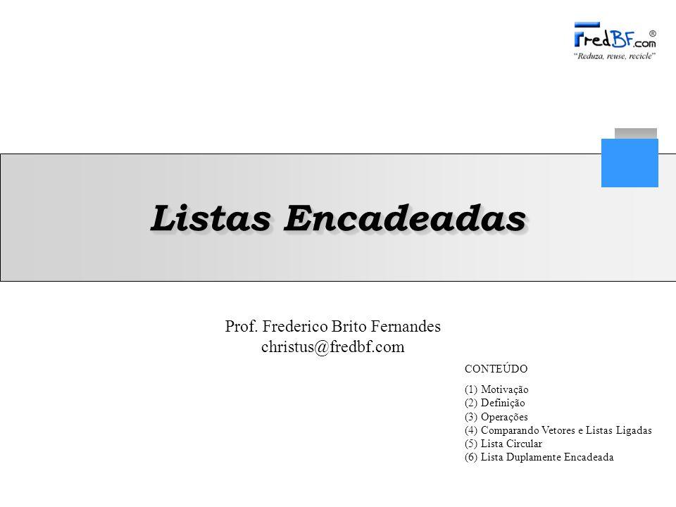 Prof. Frederico Brito Fernandes christus@fredbf.com Listas Encadeadas CONTEÚDO (1) Motivação (2) Definição (3) Operações (4) Comparando Vetores e List