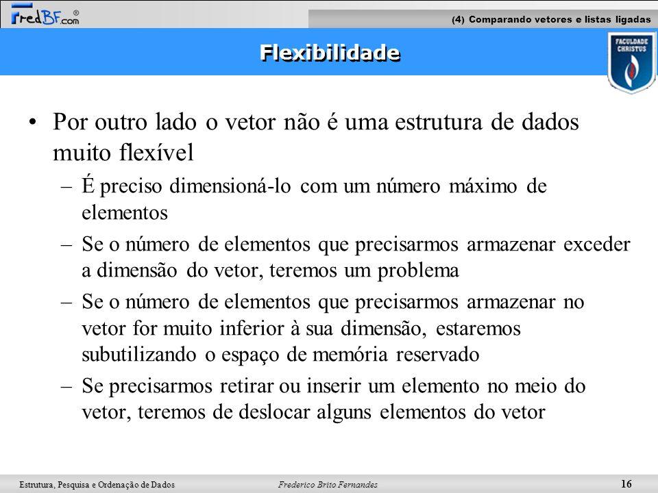 Frederico Brito Fernandes 16 Estrutura, Pesquisa e Ordenação de Dados Flexibilidade Por outro lado o vetor não é uma estrutura de dados muito flexível