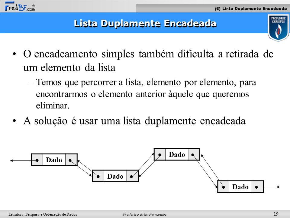 Frederico Brito Fernandes 19 Estrutura, Pesquisa e Ordenação de Dados Lista Duplamente Encadeada O encadeamento simples também dificulta a retirada de