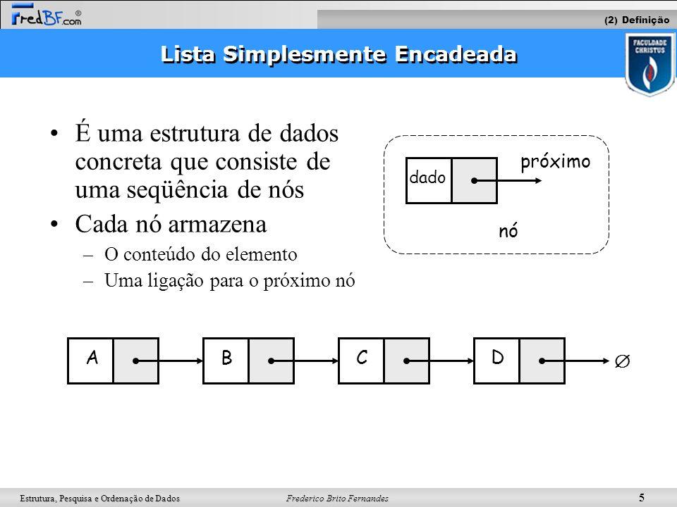 Frederico Brito Fernandes 5 Estrutura, Pesquisa e Ordenação de Dados Lista Simplesmente Encadeada É uma estrutura de dados concreta que consiste de um