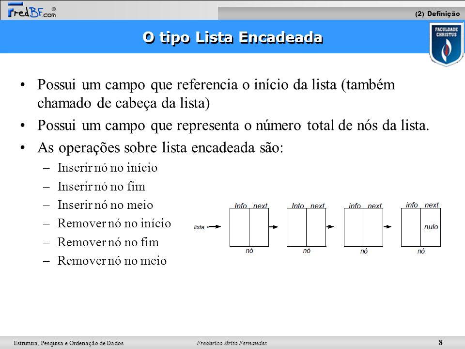 Frederico Brito Fernandes 8 Estrutura, Pesquisa e Ordenação de Dados O tipo Lista Encadeada Possui um campo que referencia o início da lista (também c