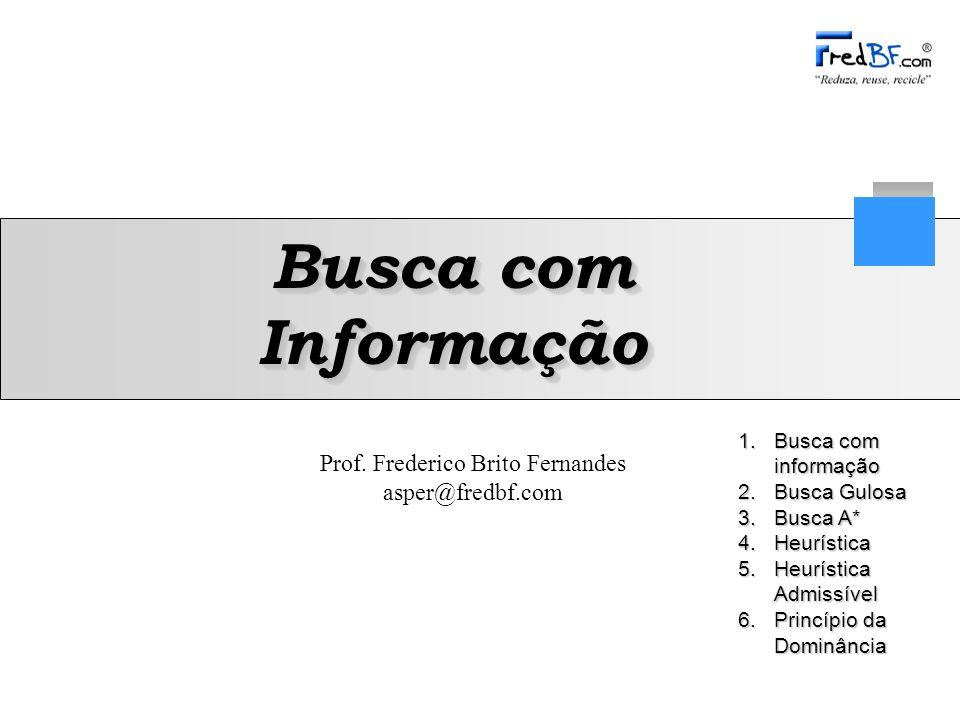 Prof. Frederico Brito Fernandes asper@fredbf.com 1.Busca com informação 2.Busca Gulosa 3.Busca A* 4.Heurística 5.Heurística Admissível 6.Princípio da