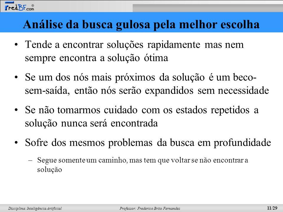 Professor: Frederico Brito Fernandes 11/29 Disciplina: Inteligência Artificial Análise da busca gulosa pela melhor escolha Tende a encontrar soluções