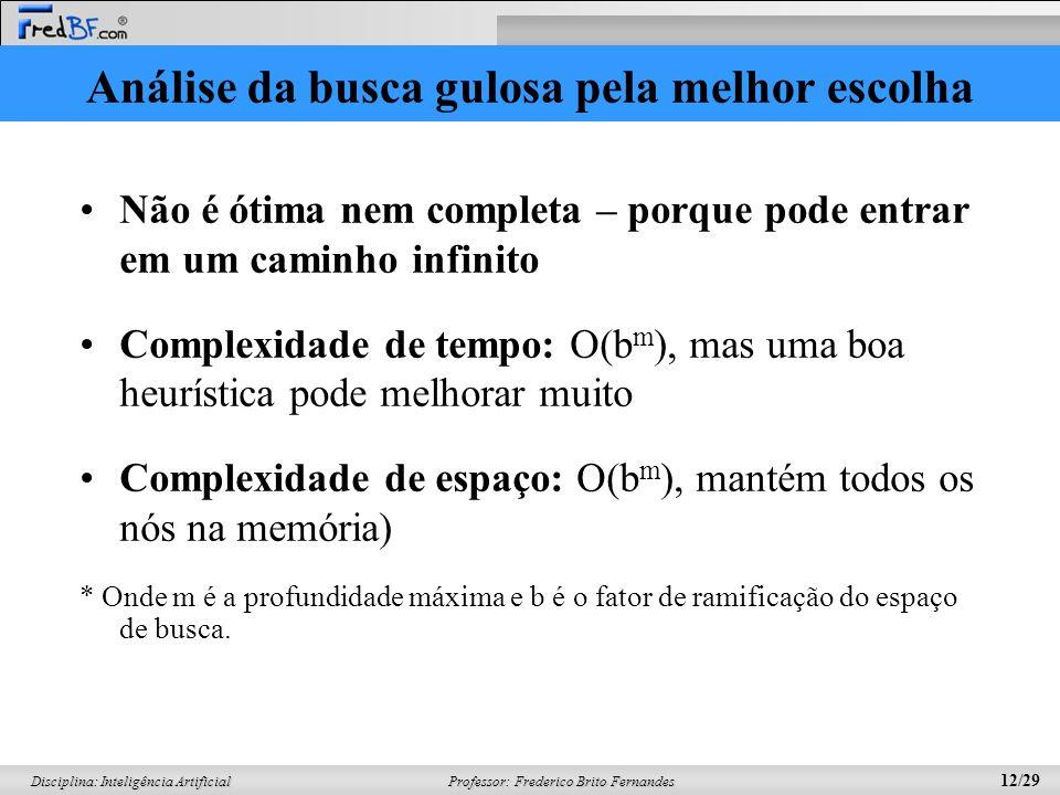 Professor: Frederico Brito Fernandes 12/29 Disciplina: Inteligência Artificial Análise da busca gulosa pela melhor escolha Não é ótima nem completa –