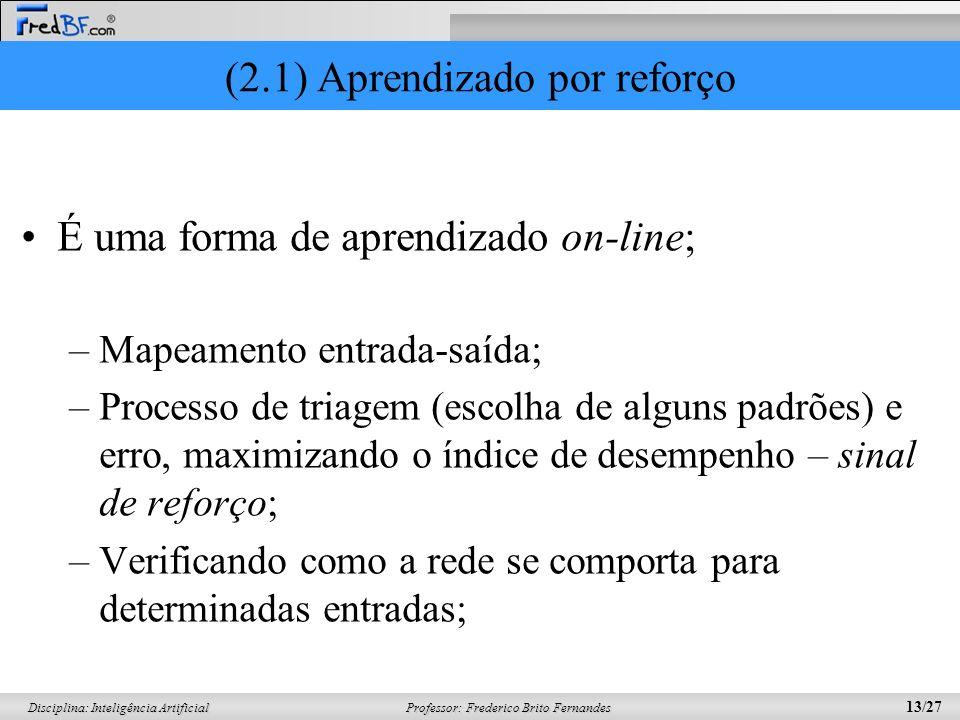 Professor: Frederico Brito Fernandes 13/27 Disciplina: Inteligência Artificial (2.1) Aprendizado por reforço É uma forma de aprendizado on-line; –Mape