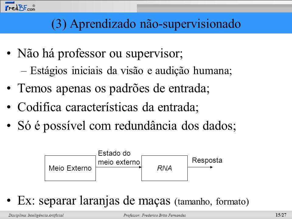 Professor: Frederico Brito Fernandes 15/27 Disciplina: Inteligência Artificial (3) Aprendizado não-supervisionado Não há professor ou supervisor; –Est