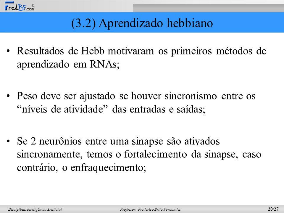 Professor: Frederico Brito Fernandes 20/27 Disciplina: Inteligência Artificial (3.2) Aprendizado hebbiano Resultados de Hebb motivaram os primeiros mé
