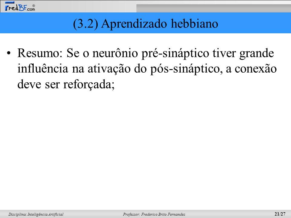 Professor: Frederico Brito Fernandes 21/27 Disciplina: Inteligência Artificial (3.2) Aprendizado hebbiano Resumo: Se o neurônio pré-sináptico tiver gr