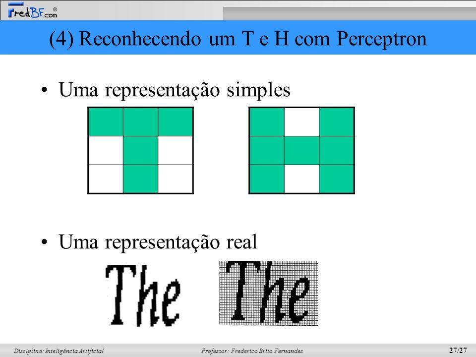 Professor: Frederico Brito Fernandes 27/27 Disciplina: Inteligência Artificial (4) Reconhecendo um T e H com Perceptron Uma representação simples Uma