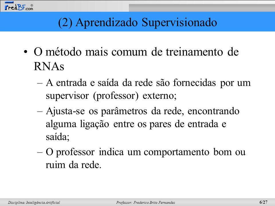 Professor: Frederico Brito Fernandes 7/27 Disciplina: Inteligência Artificial (2) Aprendizado Supervisionado Professor RNA Erro Saída Entrada + - A rede tem uma resposta (saída) que é comparada com a saída desejada, recebendo informações do supervisor sobre o erro da resposta atual.
