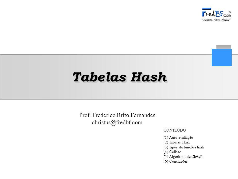 Prof. Frederico Brito Fernandes christus@fredbf.com Tabelas Hash CONTEÚDO (1) Auto-avaliação (2) Tabelas Hash (3) Tipos de funções hash (4) Colisão (5