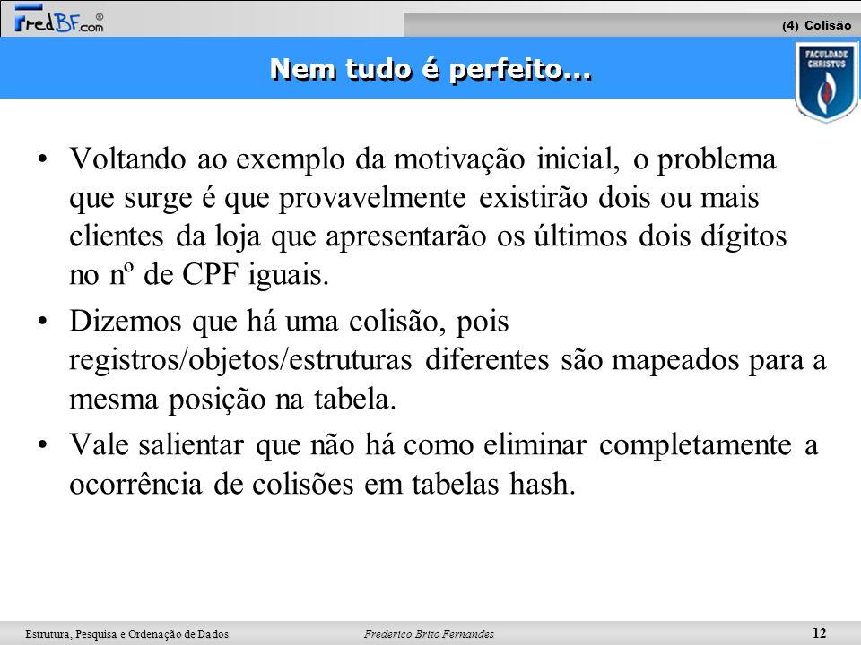 Frederico Brito Fernandes 12 Estrutura, Pesquisa e Ordenação de Dados Nem tudo é perfeito... Voltando ao exemplo da motivação inicial, o problema que